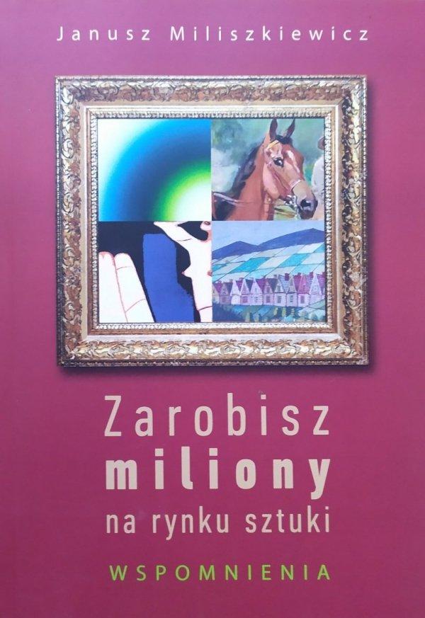 Janusz Miliszkiewicz Zarobisz miliony na rynku sztuki. Wspomnienia
