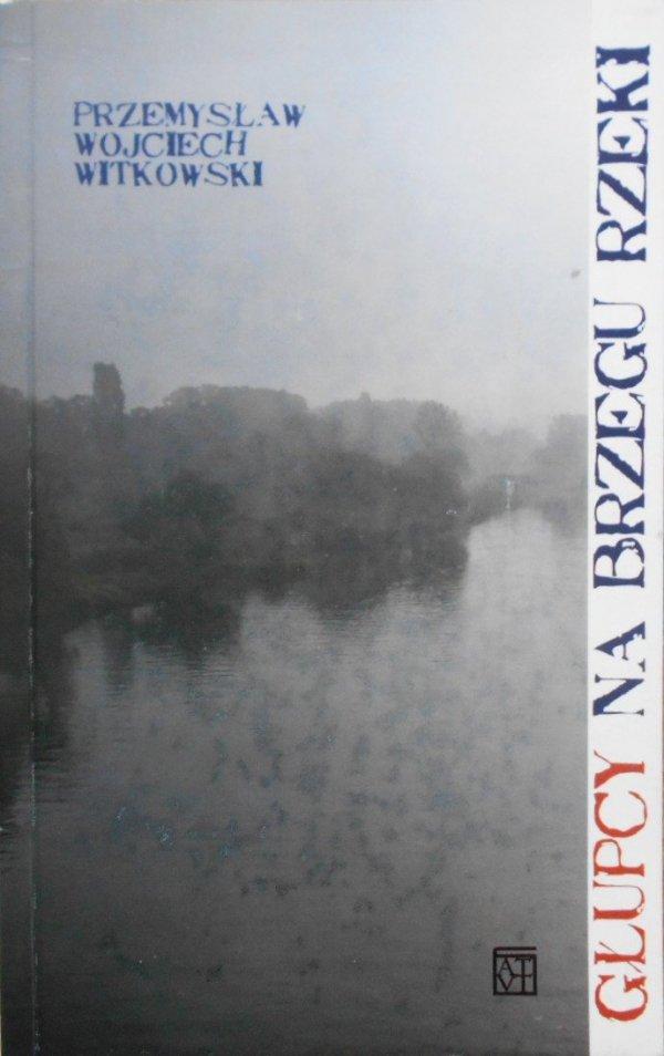 Przemysław Wojciech Witkowski • Głupcy na brzegu rzeki
