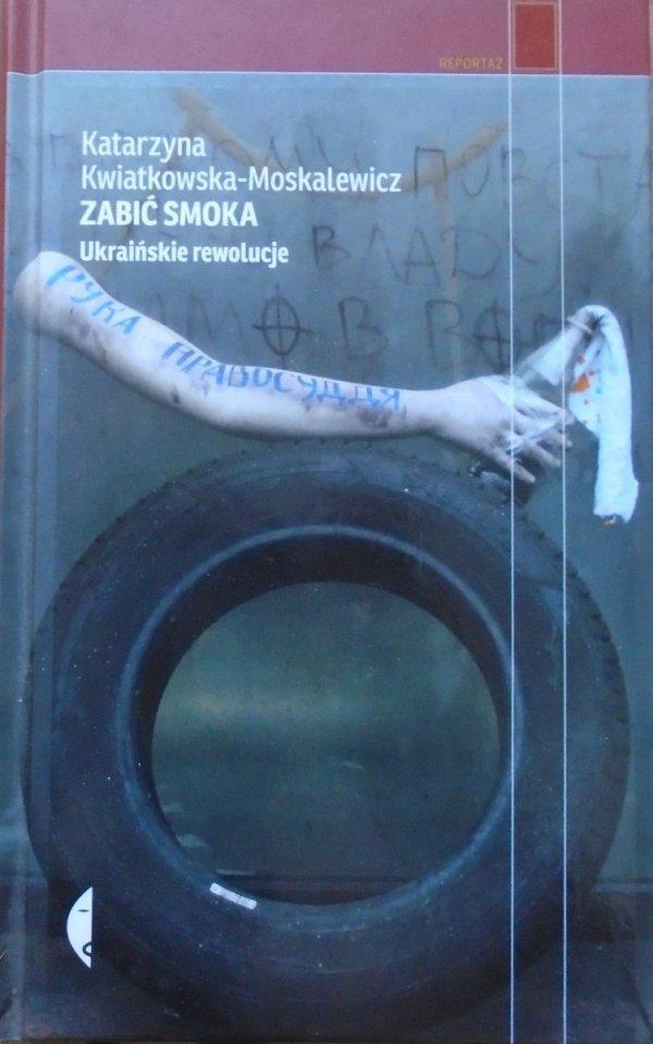 Katarzyna Kwiatkowska-Moskalewicz • Zabić smoka. Ukraińskie rewolucje
