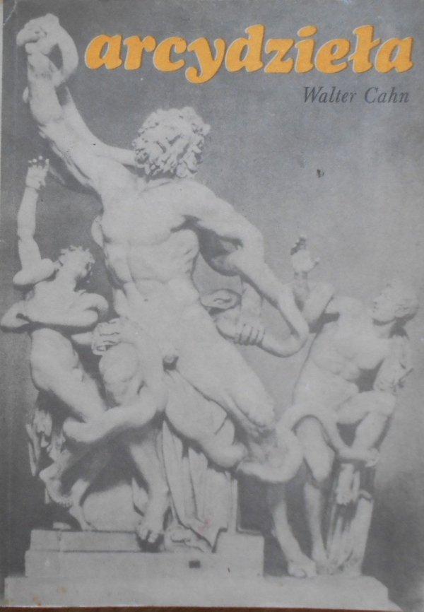 Walter Cahn • Arcydzieła. Studia z historii pojęcia