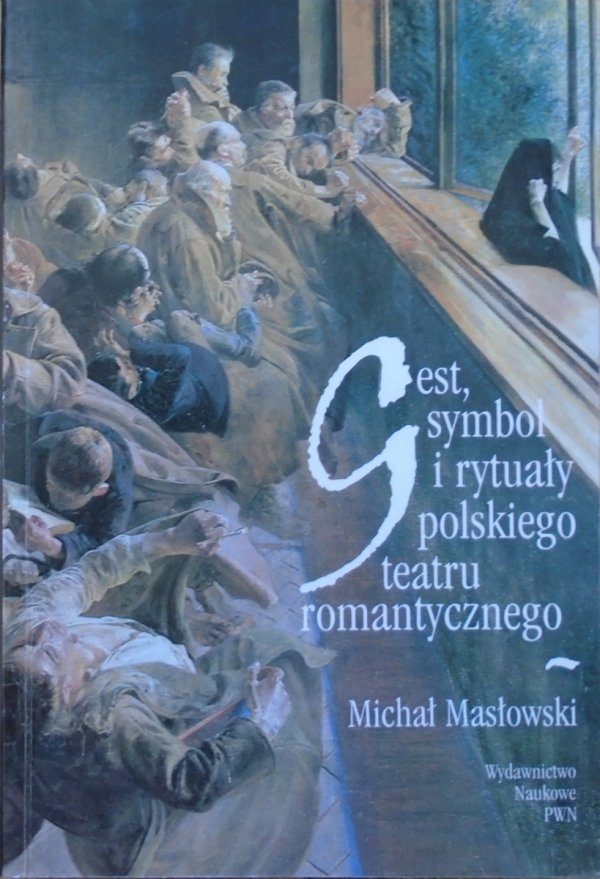 Michał Masłowski • Gest, symbol i rytuały polskiego teatru romantycznego [Mickiewicz, Słowacki, Krasiński]