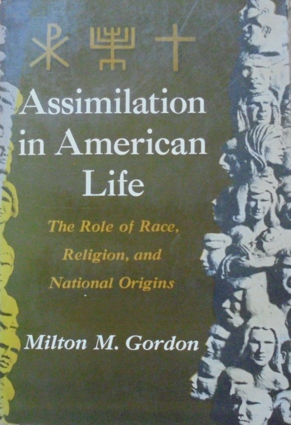 Milton M. Gordon • Assimilation in American Life. The Role of Race, Religion, and National Origins