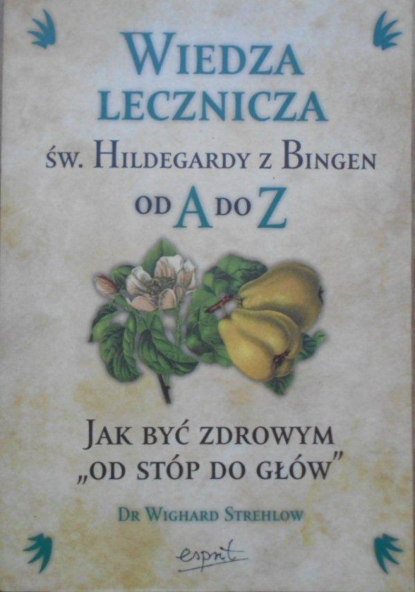 """Wighard Strehlow • Wiedza lecznicza św. Hildegardy z Bingen od A do Z. Jak być zdrowym """"od stóp do głów"""""""