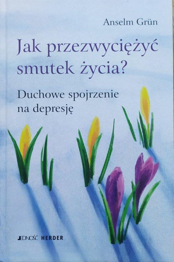 Anselm Grun Jak przezwyciężyć smutek życia? Duchowe spojrzenie na depresję
