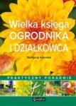 Wielka księga ogrodnika i działkowca Praktyczny poradnik