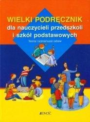 Wielki podręcznik dla nauczycieli przedszkoli i szkół podstawowych Teoria i scenariusze zabaw