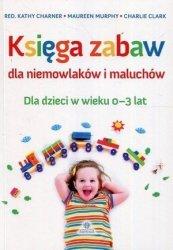 Księga zabaw dla niemowlaków i maluchów Dla dzieci w wieku 0-3 lat