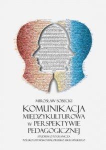 Komunikacja międzykulturowa w perspektywie pedagogicznej Studium z pogranicza polsko-litewsko-białorusko-ukraińskiego