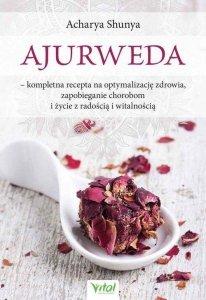 Ajurweda kompletna recepta na optymalizację zdrowia, zapobieganie chorobom i życie z radością i witalnością