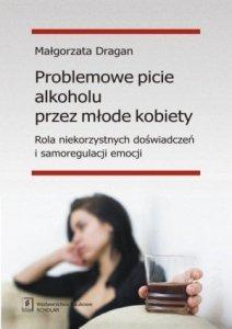 Problemowe picie alkoholu przez młode kobiety Rola niekorzystnych doświadczeń i samoregulacji emocji