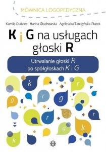 K i G na usługach głoski R Utrwalanie głoski R po spółgłoskach K i G