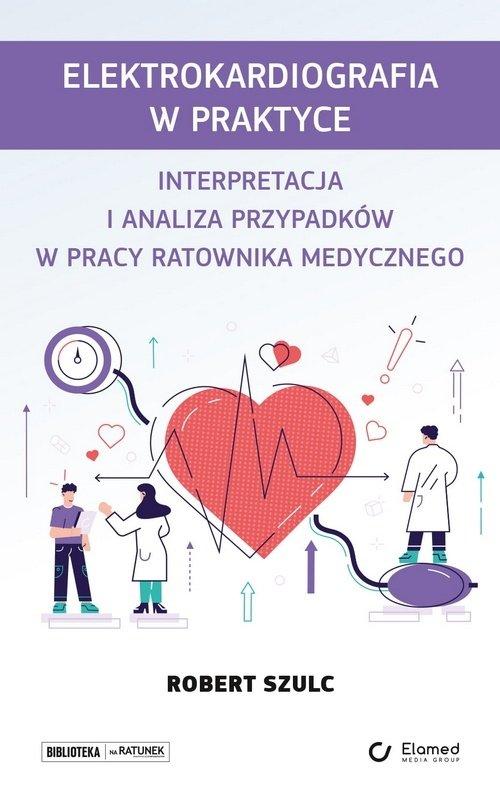 Elektrokardiografia w praktyce Interpretacja i analiza przypadków w pracy ratownika medycznego