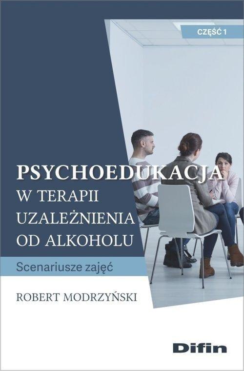 Psychoedukacja w terapii uzależnienia od alkoholu Scenariusze zajęć. Część 1