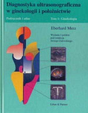 Diagnostyka ultrasonograficzna w ginekologii i położnictwie Podręcznik i atlas Tom 1  Ginekologia