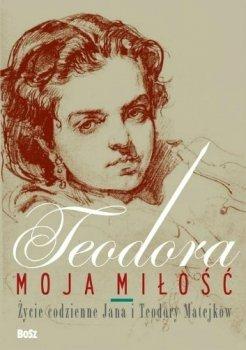 Teodora, moja miłość. Życie codzienne Jana i Teodory Matejków