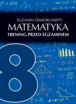 Matematyka. Trening przed egzaminem. Egzamin ósmoklasisty