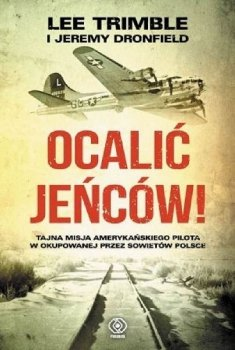 Ocalić jeńców! Tajna misja amerykańskiego pilota w okupowanej przez Sowietów Polsce