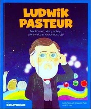 Ludwik Pasteur. Naukowiec, który odkrył jak zwalczać drobnoustroje. Moi bohaterowie