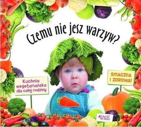 Czemu nie jesz warzyw? Kuchnia wegetariańska dla całej rodziny