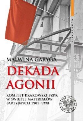 Dekada agonii. Komitet Krakowski PZPR w świetle materiałów partyjnych 1981-1990