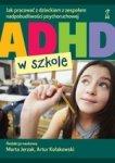 ADHD w szkole. Jak pracować z dzieckiem z zespołem nadpobudliwości psychoruchowej