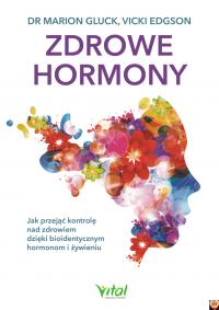 Zdrowe hormony. Jak przejąć kontrolę nad zdrowiem dzięki bioidentycznym hormonom i żywieniu dr Marion Gluck Vicki Edgson