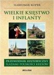 Wielkie księstwo Litewskie i Inflanty Przewodnik historyczny Śladami polskości kresów Sławomir Koper