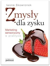 Zmysły dla zysku Marketing sensoryczny w praktyce Iwona Skowronek