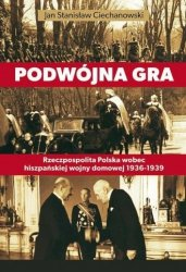 Podwójna gra. Rzeczpospolita Polska wobec hiszpańskiej wojny domowej 1936-1939 Jan S. Ciechanowski