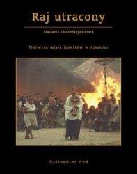 Raj utracony Śladami chrześcijaństwa Pierwsze misje jezuitów w Ameryce Jan Gać
