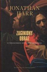 Zaginiony obraz W poszukiwaniu zaginionego obrazu Caravaggia Jonathan Harr