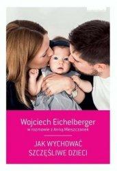 Jak wychować szczęśliwe dzieci Wojciech Eichelberger, Anna Mieszczanek
