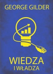 Wiedza i władza Informacyjna teoria kapitalizmu i wywołana przez nią rewolucja George Gilder