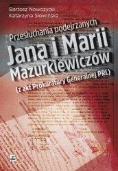 Przesłuchania podejrzanych Jana i Marii Mazurkiewiczów (z akt Prokuratury Generalnej PRL) Bartosz Nowożycki Katarzyna Słowińska