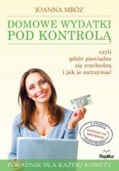 Domowe wydatki pod kontrolą Czyli gdzie pieniądze się rozchodzą i jak je zatrzymać Poradnik dla każdej kobiety Joanna Mróz