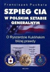Szpieg CIA w polskim Sztabie Generalnym O Ryszardzie Kuklińskim bliżej prawdy Franciszek Puchała