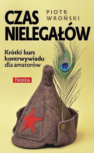 Czas nielegałów Krótki kurs kontrwywiadu dla amatorów Piotr Wroński