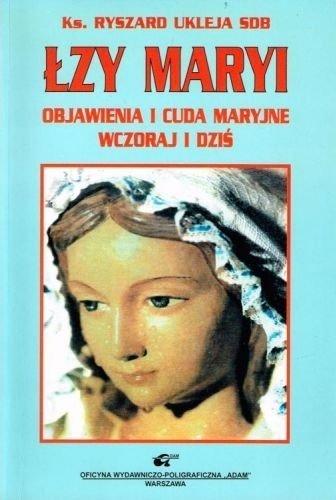 Łzy Maryi - Objawienia i cuda maryjne wczoraj i dziś Ks. Ryszard Ukleja SDB