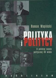 Polityka i politycy O polskiej scenie politycznej XX wieku Roman Wapiński