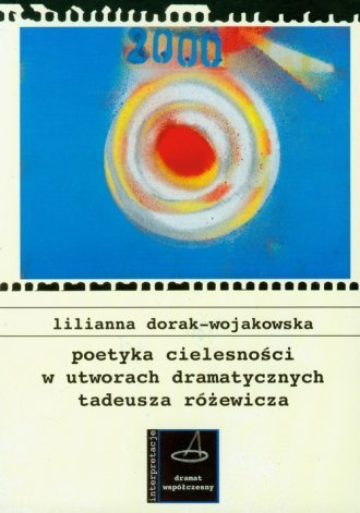Poetyka cielesności w utworach dramatycznych Tadeusza Różewicza Lilianna Dorak-Wojakowska
