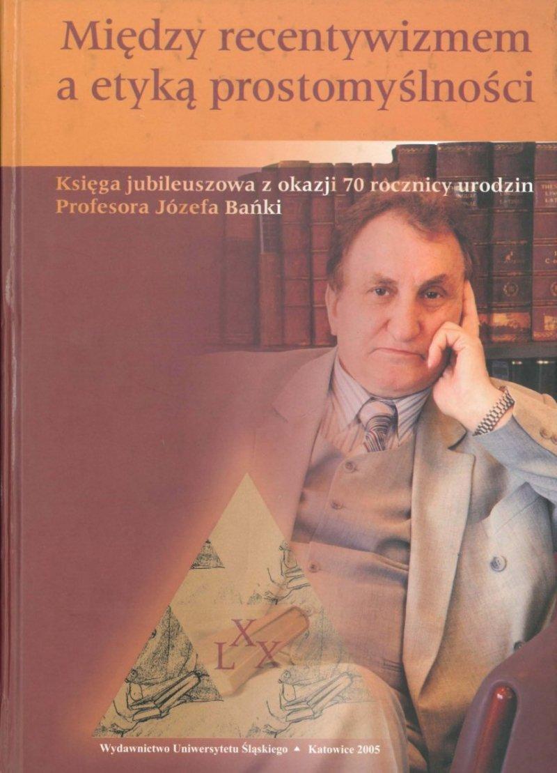 Między recentywizmem a etyką prostomyślności. Księga jubileuszowa z okazji 70. rocznicy urodzin Profesora Józefa Bańki
