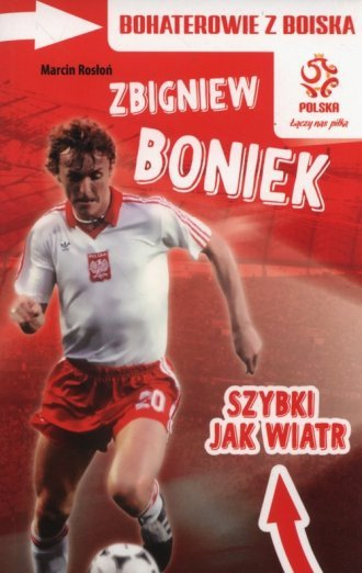 Bohaterowie z boiska Zbigniew Boniek szybki jak wiatr Marcin Rosłoń