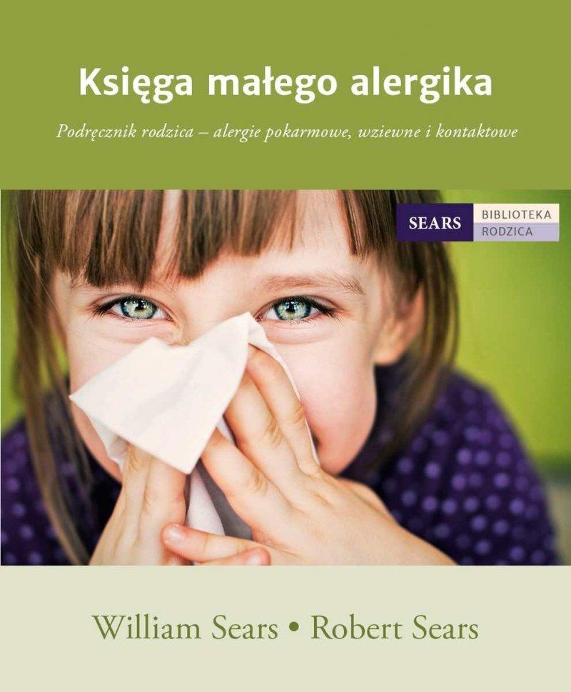 Księga małego alergika Podręcznik rodzica alergie pokarmowe wziewne i kontaktowe William Sears Robert Sears