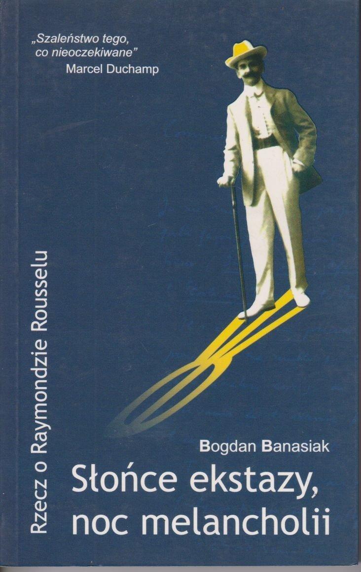 Słońce ekstazy, noc melancholii Rzecz o Raymondzie Rousselu Bogdan Banasiak