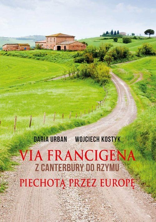 Via Francigena Z Canterbury do Rzymu Piechotą przez Europę Daria Urban Wojciech Kostyk