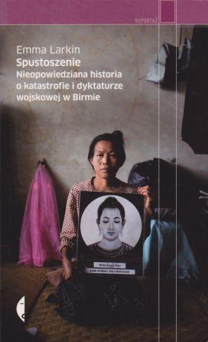 Spustoszenie Nieopowiedziana historia o katastrofie i dyktaturze wojskowej w Birmie Emma Larkin