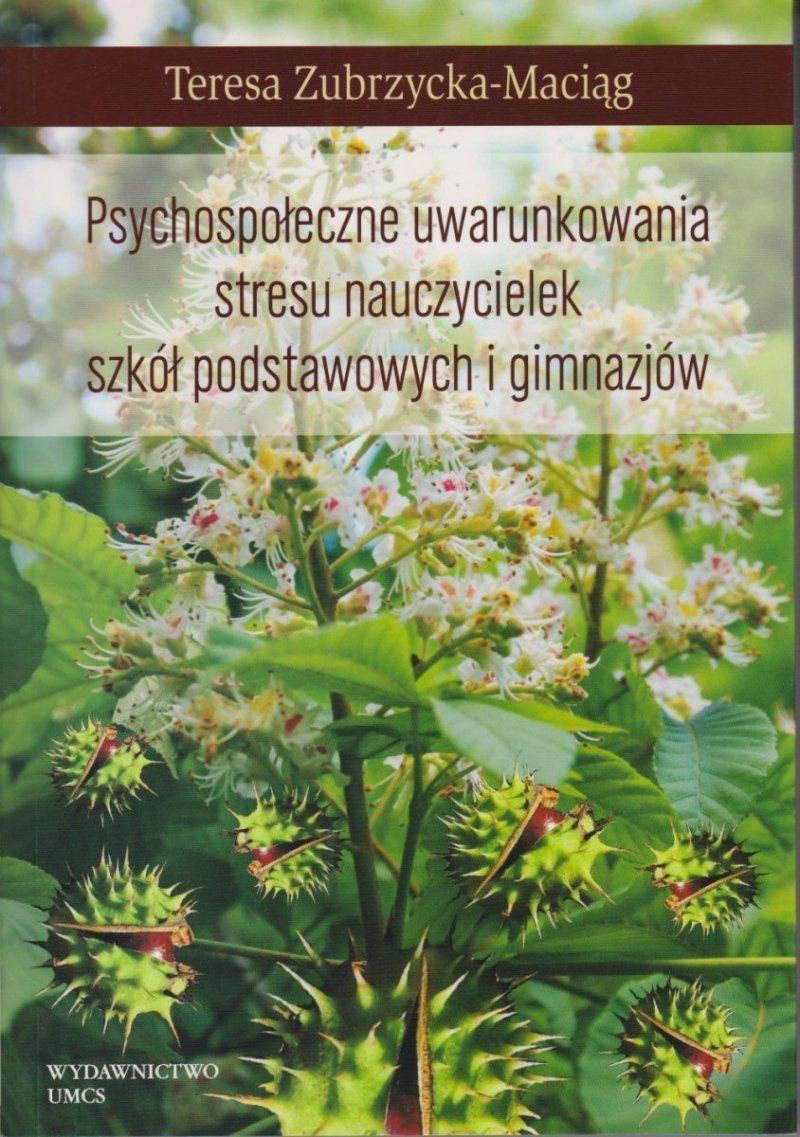 Psychospołeczne uwarunkowania stresu nauczycielek szkół podstawowych i gimnazjów Teresa Zubrzycka-Maciąg