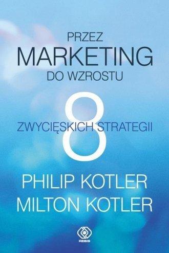 Przez marketing do wzrostu 8 zwycięskich strategii Philip Kotler, Milton Kotler