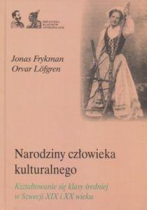 Narodziny człowieka kulturalnego Kształtowanie się klasy średniej w Szwecji XIX i XX wieku Jonas Frykman Orvar Lofgren