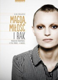 Magda miłość i rak Magdalena Prokopowicz O życiu śmierci i o nadziei  Alina Mrowińska